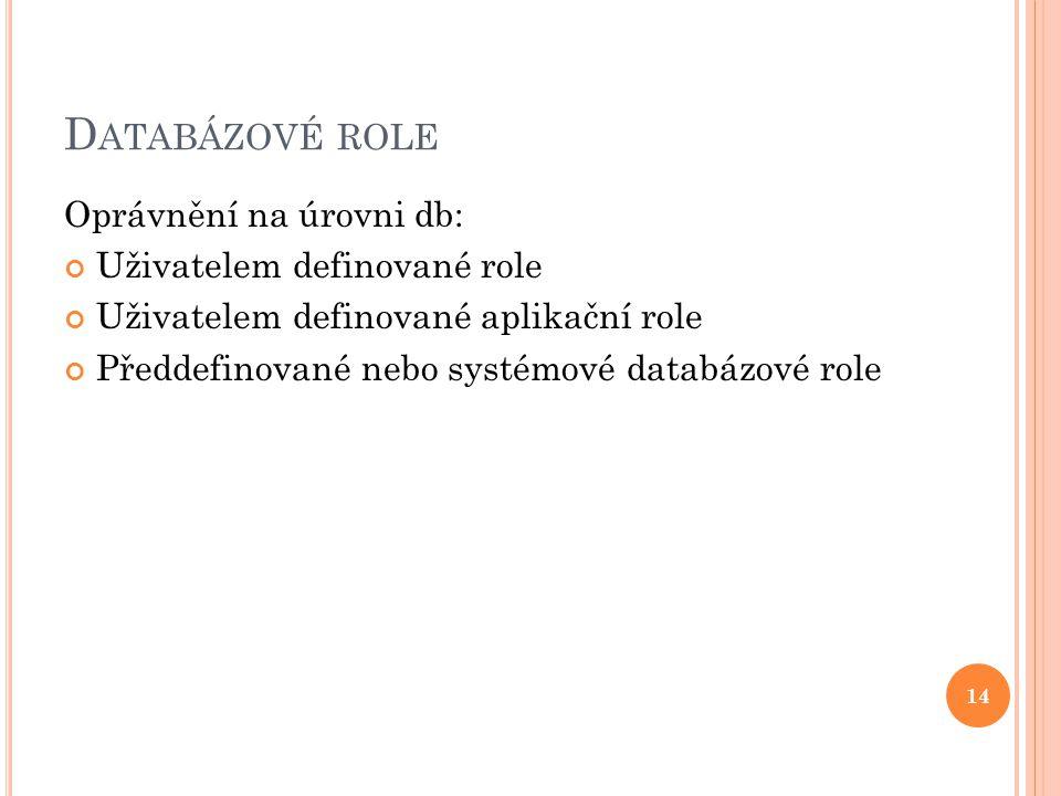 D ATABÁZOVÉ ROLE Oprávnění na úrovni db: Uživatelem definované role Uživatelem definované aplikační role Předdefinované nebo systémové databázové role 14