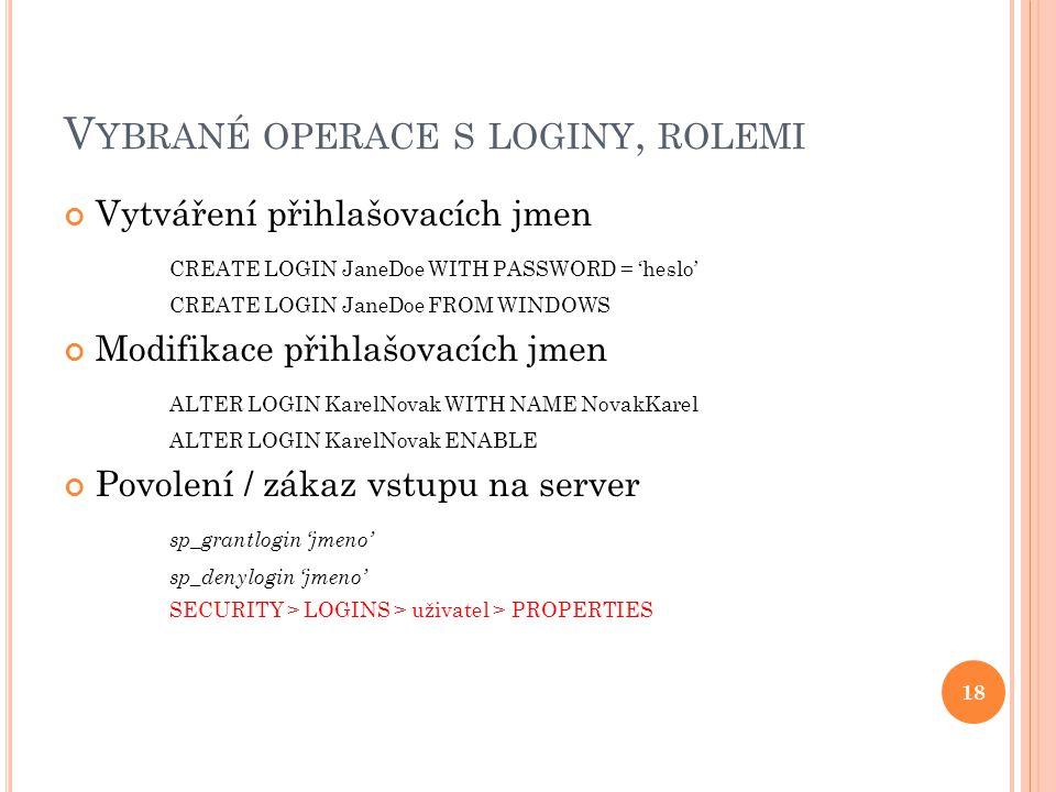 V YBRANÉ OPERACE S LOGINY, ROLEMI Vytváření přihlašovacích jmen CREATE LOGIN JaneDoe WITH PASSWORD = 'heslo' CREATE LOGIN JaneDoe FROM WINDOWS Modifikace přihlašovacích jmen ALTER LOGIN KarelNovak WITH NAME NovakKarel ALTER LOGIN KarelNovak ENABLE Povolení / zákaz vstupu na server sp_grantlogin 'jmeno' sp_denylogin 'jmeno' SECURITY > LOGINS > uživatel > PROPERTIES 18