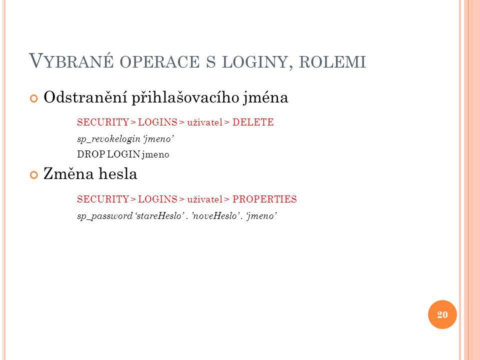 V YBRANÉ OPERACE S LOGINY, ROLEMI Odstranění přihlašovacího jména SECURITY > LOGINS > uživatel > DELETE sp_revokelogin 'jmeno' DROP LOGIN jmeno Změna hesla SECURITY > LOGINS > uživatel > PROPERTIES sp_password 'stareHeslo'.