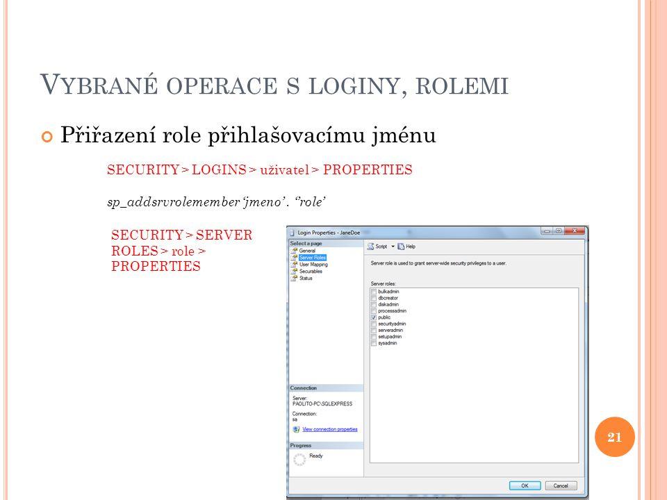 V YBRANÉ OPERACE S LOGINY, ROLEMI Přiřazení role přihlašovacímu jménu SECURITY > LOGINS > uživatel > PROPERTIES sp_addsrvrolemember 'jmeno'.