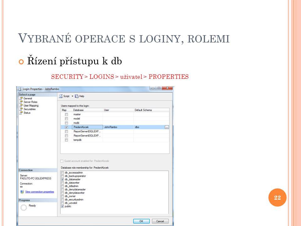 V YBRANÉ OPERACE S LOGINY, ROLEMI Řízení přístupu k db SECURITY > LOGINS > uživatel > PROPERTIES 22