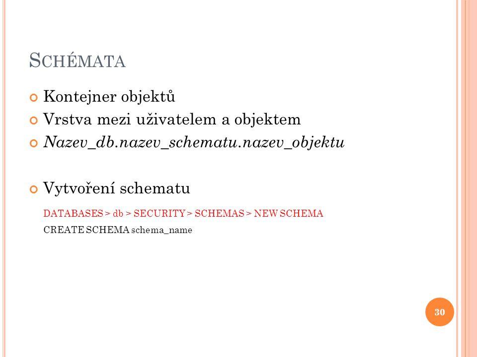 S CHÉMATA Kontejner objektů Vrstva mezi uživatelem a objektem Nazev_db.nazev_schematu.nazev_objektu Vytvoření schematu DATABASES > db > SECURITY > SCHEMAS > NEW SCHEMA CREATE SCHEMA schema_name 30