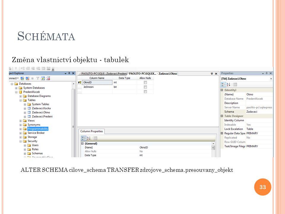 S CHÉMATA 33 Změna vlastnictví objektu - tabulek ALTER SCHEMA cilove_schema TRANSFER zdrojove_schema.presouvany_objekt