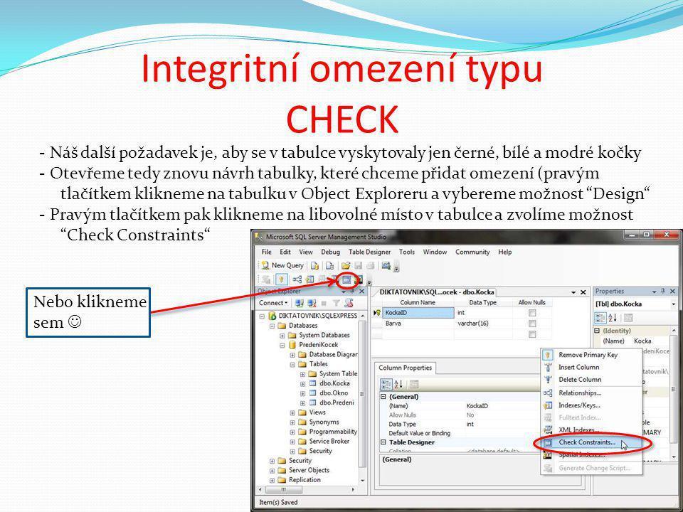 Integritní omezení typu CHECK - Náš další požadavek je, aby se v tabulce vyskytovaly jen černé, bílé a modré kočky - Otevřeme tedy znovu návrh tabulky, které chceme přidat omezení (pravým tlačítkem klikneme na tabulku v Object Exploreru a vybereme možnost Design - Pravým tlačítkem pak klikneme na libovolné místo v tabulce a zvolíme možnost Check Constraints Nebo klikneme sem