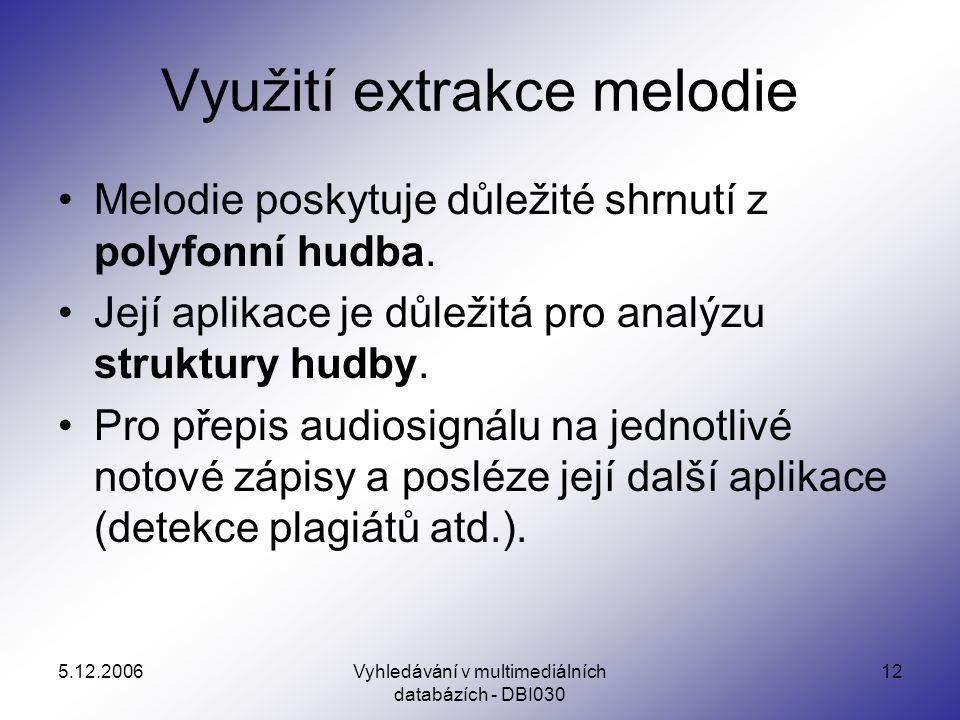 5.12.2006Vyhledávání v multimediálních databázích - DBI030 12 Využití extrakce melodie Melodie poskytuje důležité shrnutí z polyfonní hudba.