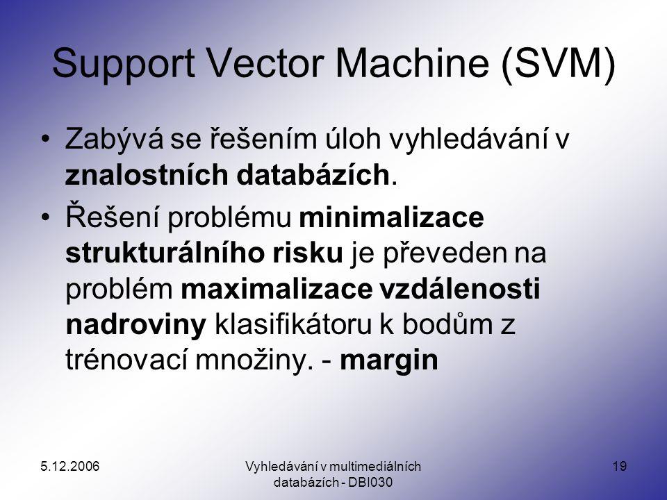 5.12.2006Vyhledávání v multimediálních databázích - DBI030 19 Support Vector Machine (SVM) Zabývá se řešením úloh vyhledávání v znalostních databázích.