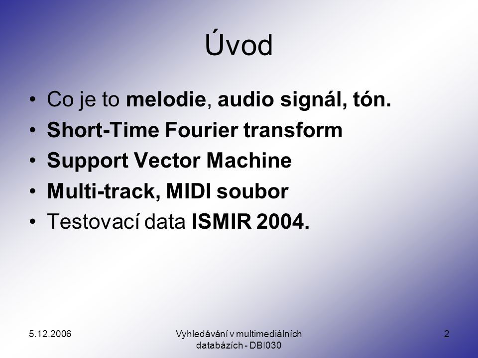 Vyhledávání v multimediálních databázích - DBI030 2 Úvod Co je to melodie, audio signál, tón. Short-Time Fourier transform Support Vector Machine Mult