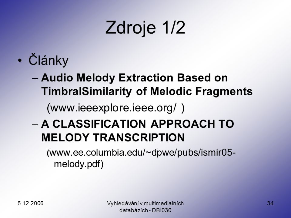 Vyhledávání v multimediálních databázích - DBI Zdroje 1/2 Články –Audio Melody Extraction Based on TimbralSimilarity of Melodic Fragments (  ) –A CLASSIFICATION APPROACH TO MELODY TRANSCRIPTION (   melody.pdf)