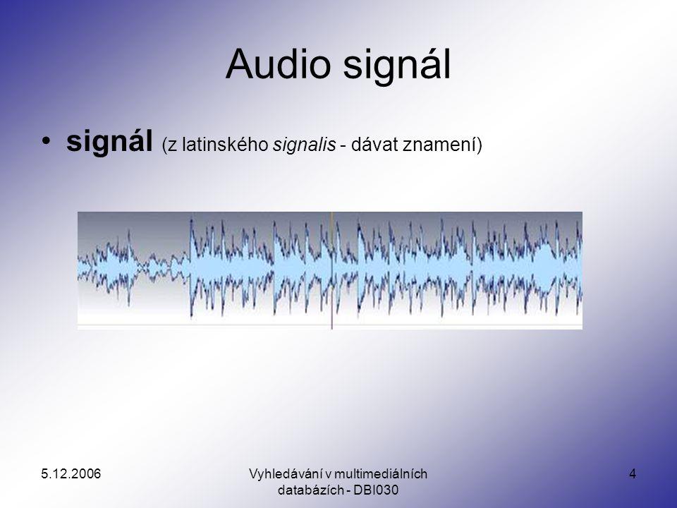 5.12.2006Vyhledávání v multimediálních databázích - DBI030 4 Audio signál signál (z latinského signalis - dávat znamení)