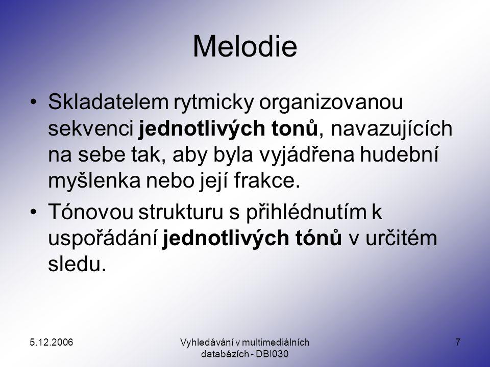 5.12.2006Vyhledávání v multimediálních databázích - DBI030 7 Melodie Skladatelem rytmicky organizovanou sekvenci jednotlivých tonů, navazujících na sebe tak, aby byla vyjádřena hudební myšlenka nebo její frakce.