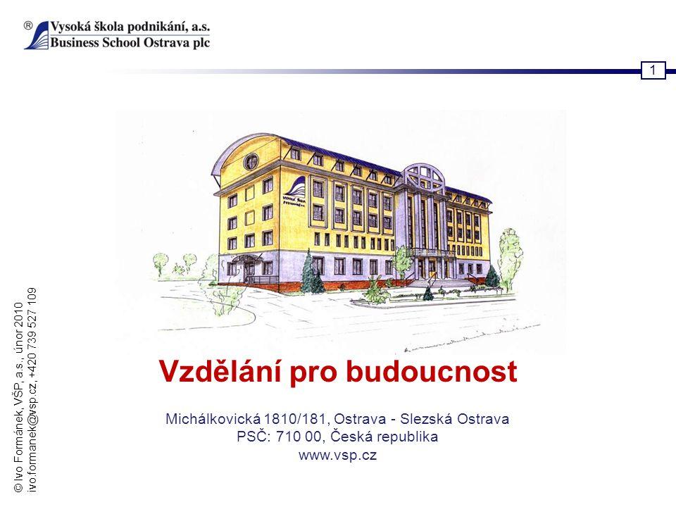 © Ivo Formánek, VŠP, a.s., únor 2010 ivo.formanek@vsp.cz, +420 739 527 109 1 Vzdělání pro budoucnost Michálkovická 1810/181, Ostrava - Slezská Ostrava
