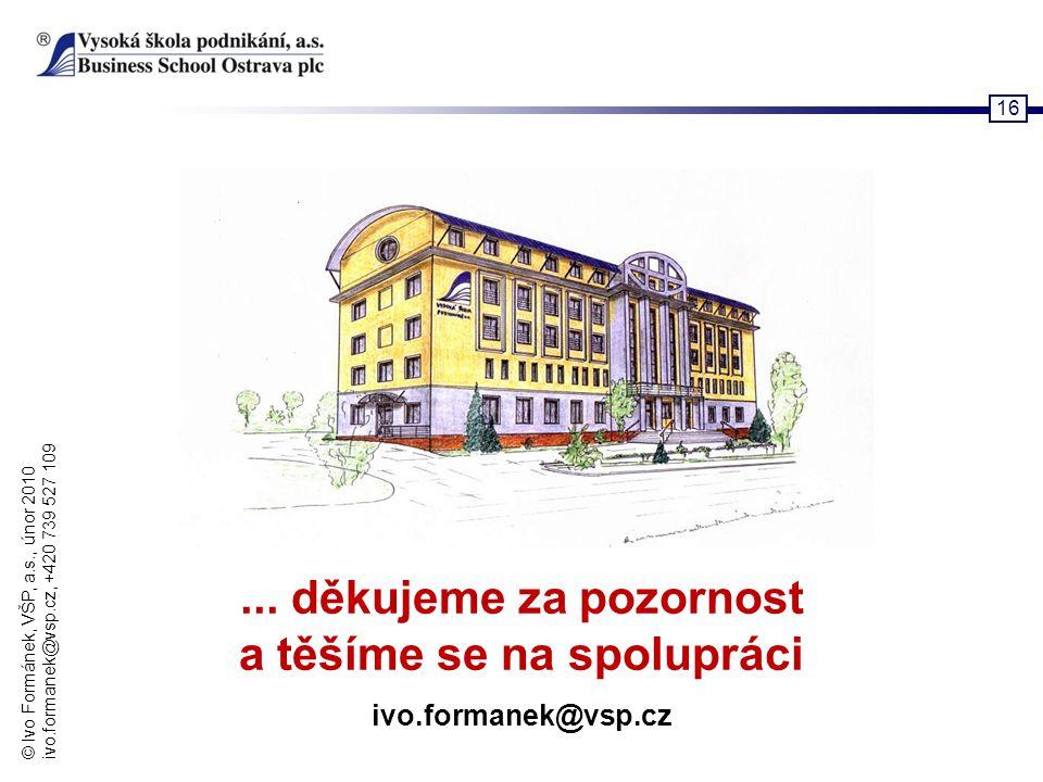 © Ivo Formánek, VŠP, a.s., únor 2010 ivo.formanek@vsp.cz, +420 739 527 109 16... děkujeme za pozornost a těšíme se na spolupráci ivo.formanek@vsp.cz