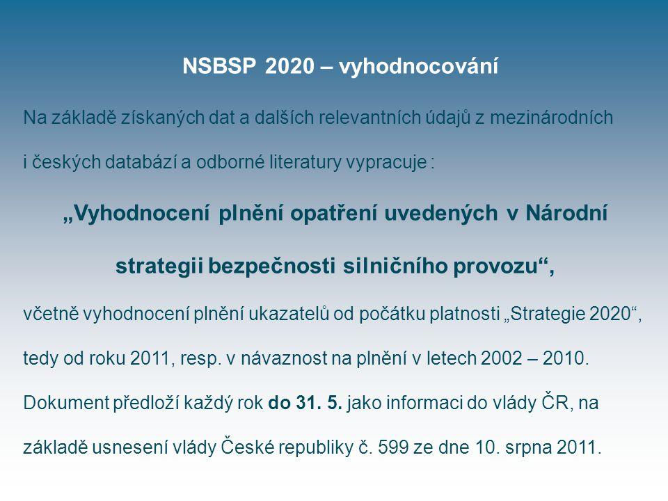 """NSBSP 2020 – vyhodnocování Na základě získaných dat a dalších relevantních údajů z mezinárodních i českých databází a odborné literatury vypracuje : """"Vyhodnocení plnění opatření uvedených v Národní strategii bezpečnosti silničního provozu , včetně vyhodnocení plnění ukazatelů od počátku platnosti """"Strategie 2020 , tedy od roku 2011, resp."""