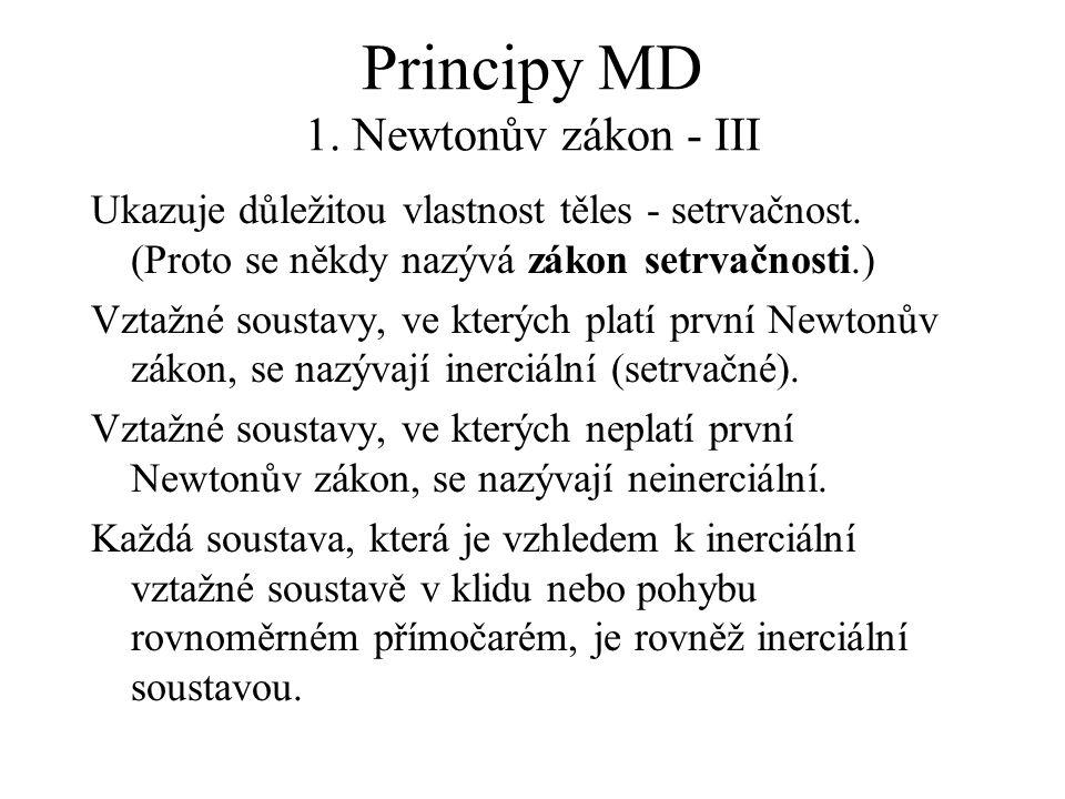 Principy MD 1. Newtonův zákon - III Ukazuje důležitou vlastnost těles - setrvačnost. (Proto se někdy nazývá zákon setrvačnosti.) Vztažné soustavy, ve