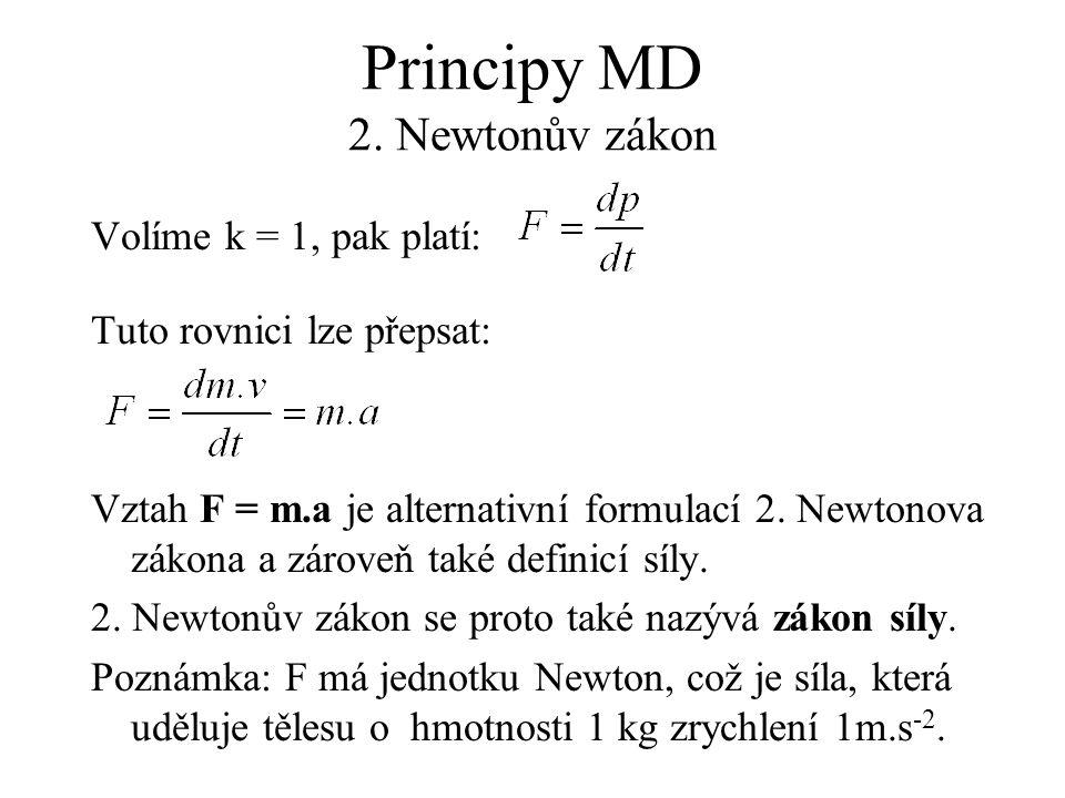 Principy MD 2. Newtonův zákon Volíme k = 1, pak platí: Tuto rovnici lze přepsat: Vztah F = m.a je alternativní formulací 2. Newtonova zákona a zároveň