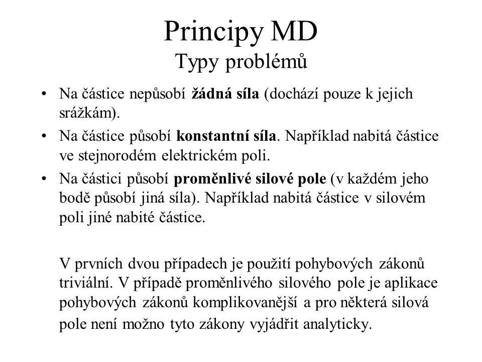 Principy MD Typy problémů Na částice nepůsobí žádná síla (dochází pouze k jejich srážkám). Na částice působí konstantní síla. Například nabitá částice
