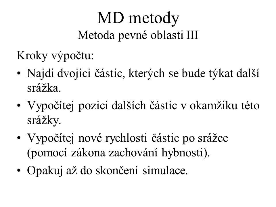 MD metody Metoda pevné oblasti III Kroky výpočtu: Najdi dvojici částic, kterých se bude týkat další srážka. Vypočítej pozici dalších částic v okamžiku