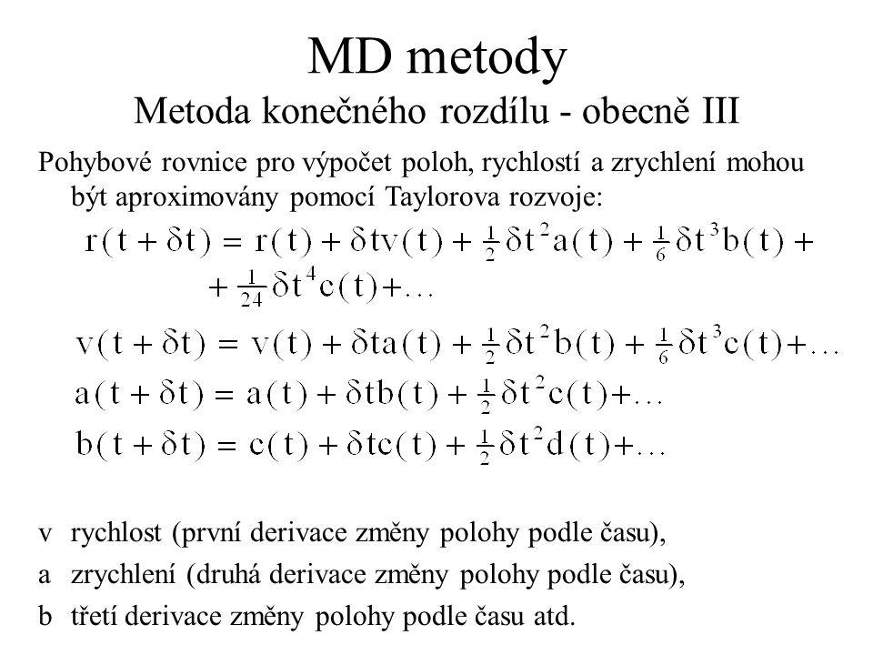 MD metody Metoda konečného rozdílu - obecně III Pohybové rovnice pro výpočet poloh, rychlostí a zrychlení mohou být aproximovány pomocí Taylorova rozvoje: vrychlost (první derivace změny polohy podle času), azrychlení (druhá derivace změny polohy podle času), btřetí derivace změny polohy podle času atd.