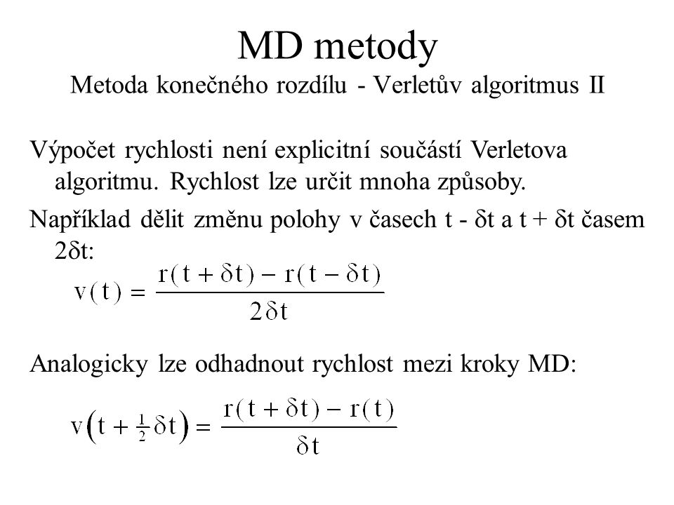 MD metody Metoda konečného rozdílu - Verletův algoritmus II Výpočet rychlosti není explicitní součástí Verletova algoritmu. Rychlost lze určit mnoha z