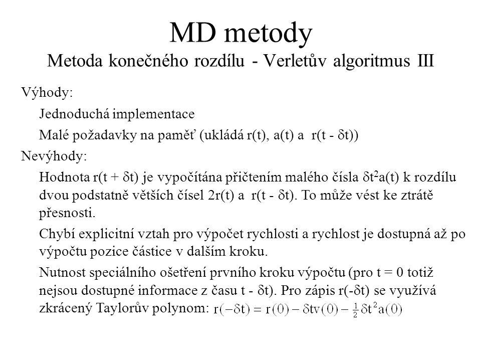MD metody Metoda konečného rozdílu - Verletův algoritmus III Výhody: Jednoduchá implementace Malé požadavky na paměť (ukládá r(t), a(t) a r(t -  t)) Nevýhody: Hodnota r(t +  t) je vypočítána přičtením malého čísla  t 2 a(t) k rozdílu dvou podstatně větších čísel 2r(t) a r(t -  t).
