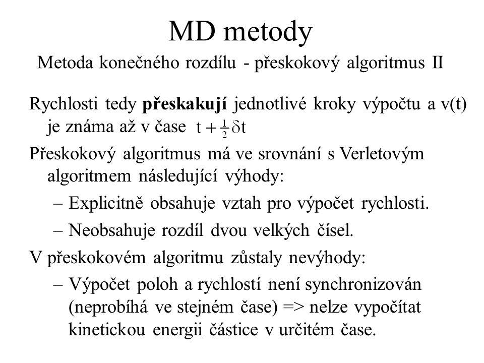 MD metody Metoda konečného rozdílu - přeskokový algoritmus II Rychlosti tedy přeskakují jednotlivé kroky výpočtu a v(t) je známa až v čase Přeskokový algoritmus má ve srovnání s Verletovým algoritmem následující výhody: –Explicitně obsahuje vztah pro výpočet rychlosti.