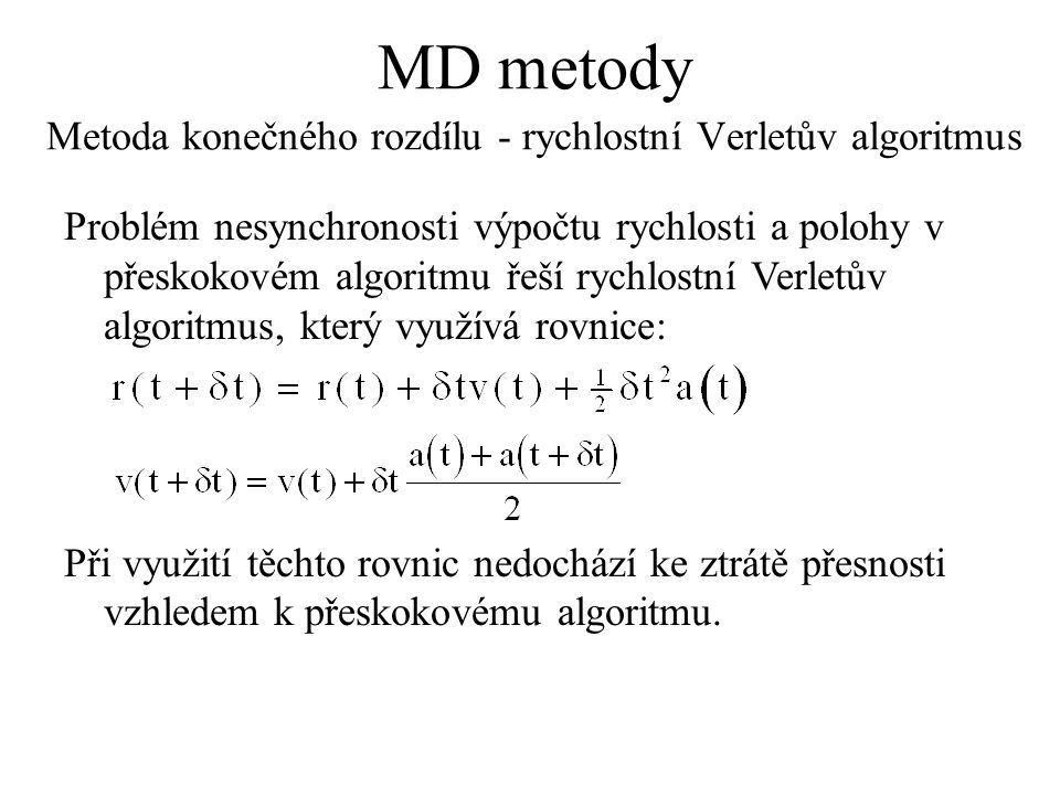 MD metody Metoda konečného rozdílu - rychlostní Verletův algoritmus Problém nesynchronosti výpočtu rychlosti a polohy v přeskokovém algoritmu řeší rychlostní Verletův algoritmus, který využívá rovnice: Při využití těchto rovnic nedochází ke ztrátě přesnosti vzhledem k přeskokovému algoritmu.
