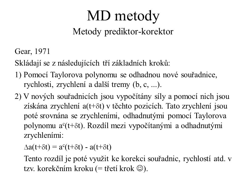 MD metody Metody prediktor-korektor Gear, 1971 Skládají se z následujících tří základních kroků: 1) Pomocí Taylorova polynomu se odhadnou nové souřadnice, rychlosti, zrychlení a další tremy (b, c,...).