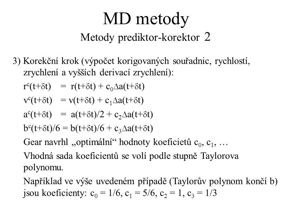 """MD metody Metody prediktor-korektor 2 3) Korekční krok (výpočet korigovaných souřadnic, rychlostí, zrychlení a vyšších derivací zrychlení): r c (t+  t)= r(t+  t) + c 0  a(t+  t) v c (t+  t)= v(t+  t) + c 1  a(t+  t) a c (t+  t)= a(t+  t)/2 + c 2  a(t+  t) b c (t+  t)/6 = b(t+  t)/6 + c 3  a(t+  t) Gear navrhl """"optimální hodnoty koeficietů c 0, c 1, … Vhodná sada koeficientů se volí podle stupně Taylorova polynomu."""