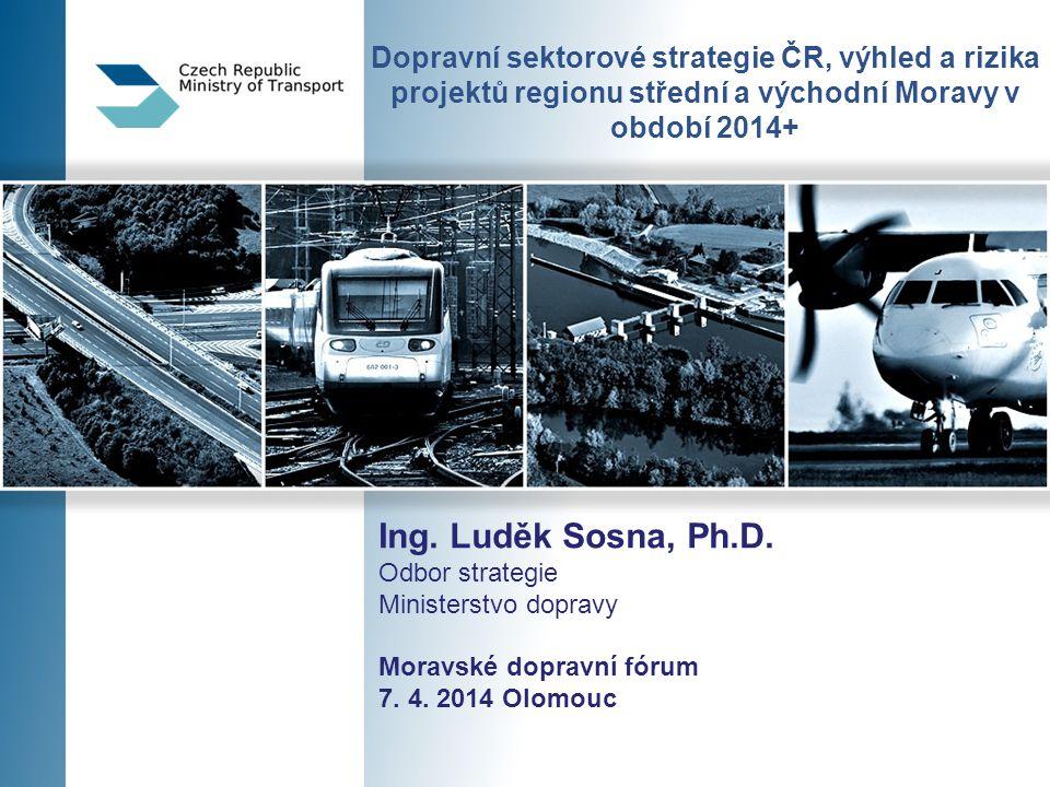 Dopravní sektorové strategie ČR, výhled a rizika projektů regionu střední a východní Moravy v období 2014+ Ing. Luděk Sosna, Ph.D. Odbor strategie Min