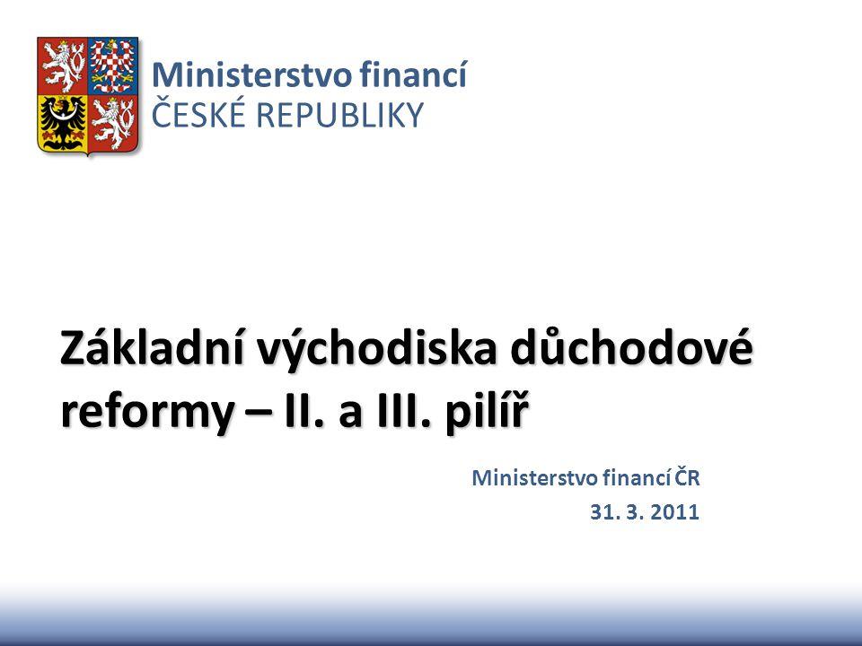 Ministerstvo financí ČESKÉ REPUBLIKY Základní východiska důchodové reformy – II. a III. pilíř Ministerstvo financí ČR 31. 3. 2011