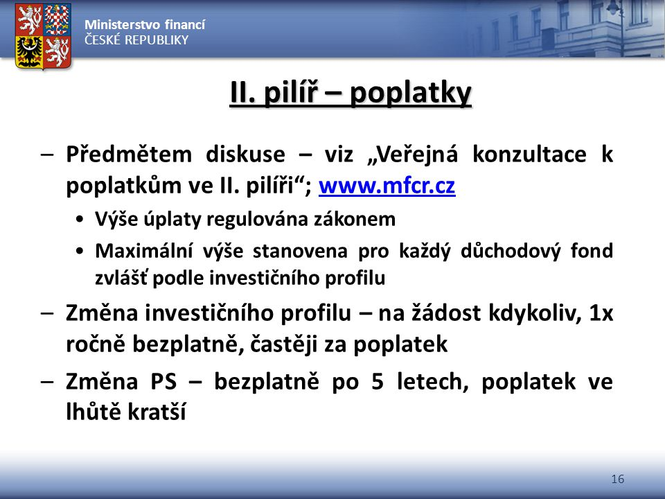 """Ministerstvo financí ČESKÉ REPUBLIKY 16 II. pilíř – poplatky –Předmětem diskuse – viz """"Veřejná konzultace k poplatkům ve II. pilíři""""; www.mfcr.czwww.m"""