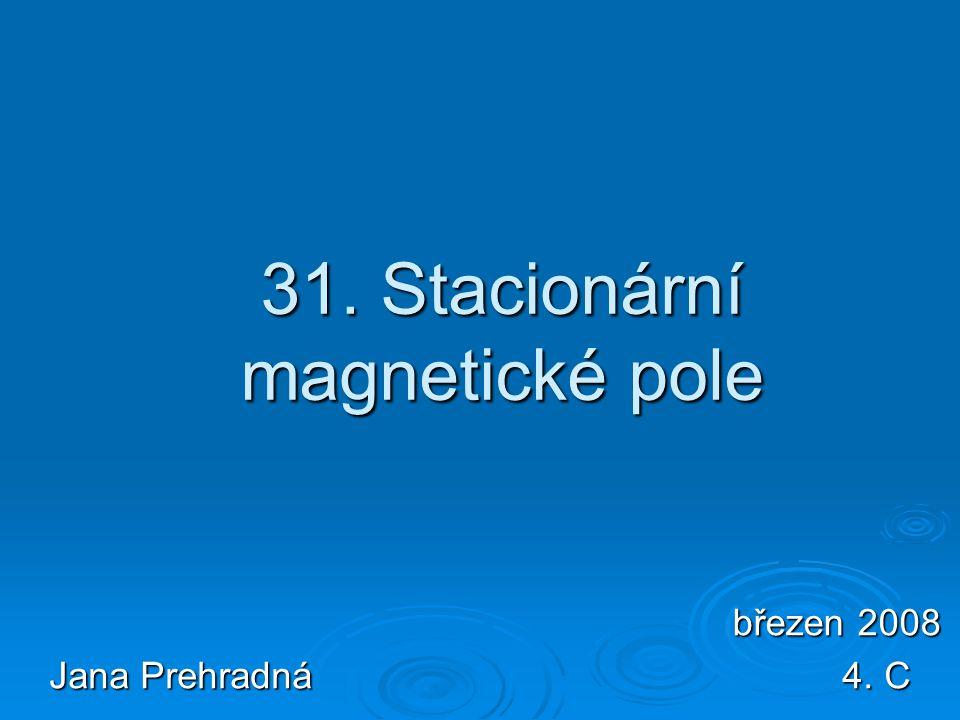 31. Stacionární magnetické pole Jana Prehradná 4. C březen 2008 březen 2008