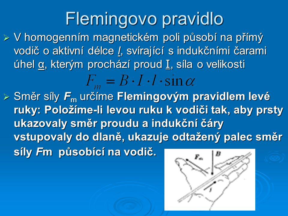 Flemingovo pravidlo  V homogenním magnetickém poli působí na přímý vodič o aktivní délce l, svírající s indukčními čarami úhel α, kterým prochází proud I, síla o velikosti  Směr síly F m určíme Flemingovým pravidlem levé ruky: Položíme-li levou ruku k vodiči tak, aby prsty ukazovaly směr proudu a indukční čáry vstupovaly do dlaně, ukazuje odtažený palec směr síly Fm působící na vodič.
