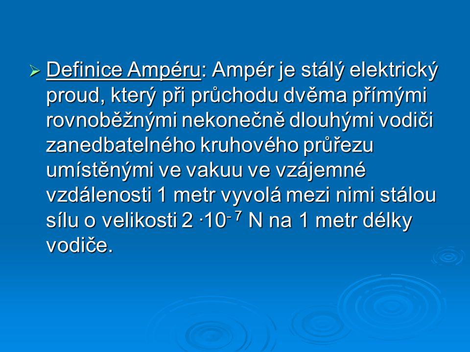  Definice Ampéru: Ampér je stálý elektrický proud, který při průchodu dvěma přímými rovnoběžnými nekonečně dlouhými vodiči zanedbatelného kruhového průřezu umístěnými ve vakuu ve vzájemné vzdálenosti 1 metr vyvolá mezi nimi stálou sílu o velikosti 2.