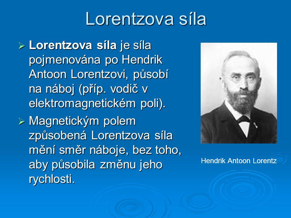 Lorentzova síla  Lorentzova síla je síla pojmenována po Hendrik Antoon Lorentzovi, působí na náboj (příp. vodič v elektromagnetickém poli).  Magneti