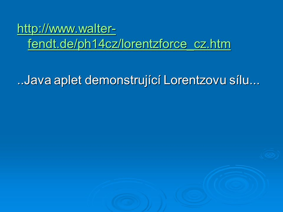 http://www.walter- fendt.de/ph14cz/lorentzforce_cz.htm http://www.walter- fendt.de/ph14cz/lorentzforce_cz.htm..Java aplet demonstrující Lorentzovu sílu...