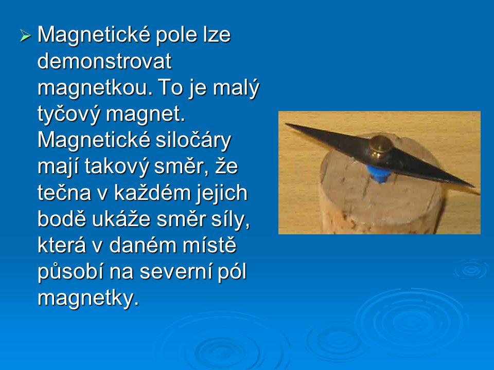  Magnetické pole lze demonstrovat magnetkou. To je malý tyčový magnet. Magnetické siločáry mají takový směr, že tečna v každém jejich bodě ukáže směr