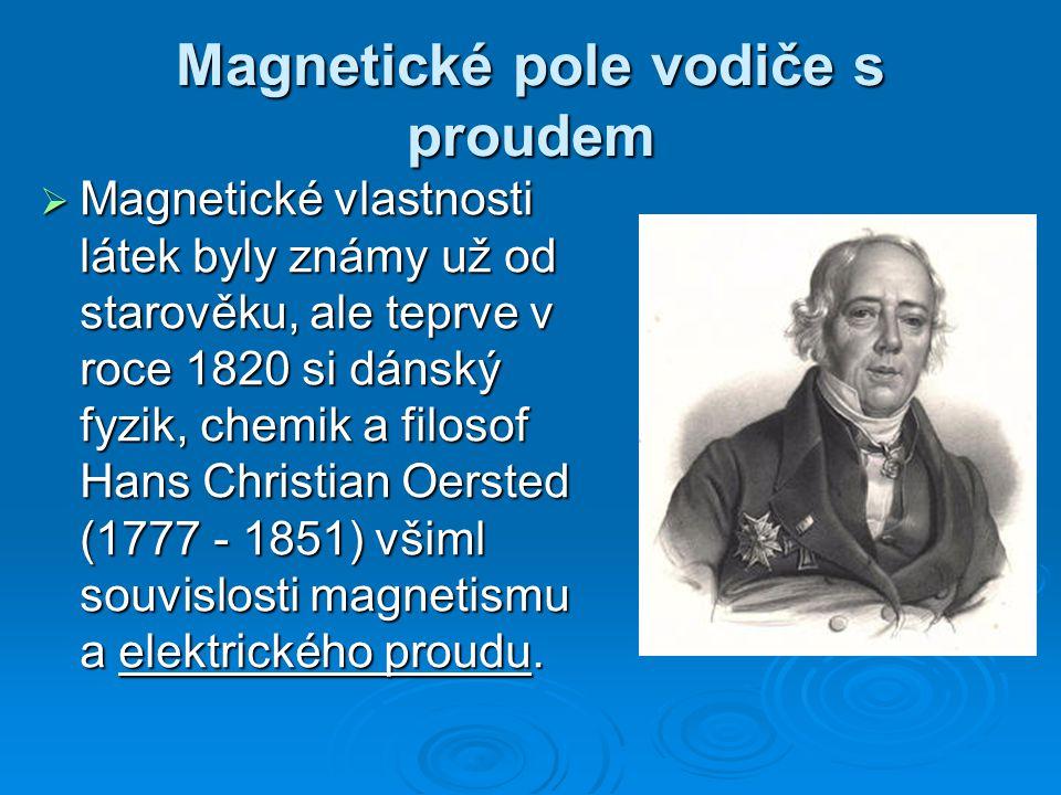Magnetické pole vodiče s proudem  Magnetické vlastnosti látek byly známy už od starověku, ale teprve v roce 1820 si dánský fyzik, chemik a filosof Hans Christian Oersted (1777 - 1851) všiml souvislosti magnetismu a elektrického proudu.