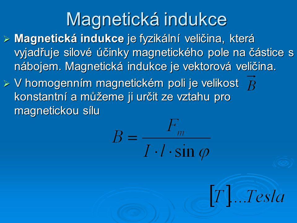 Magnetická indukce  Magnetická indukce je fyzikální veličina, která vyjadřuje silové účinky magnetického pole na částice s nábojem. Magnetická indukc