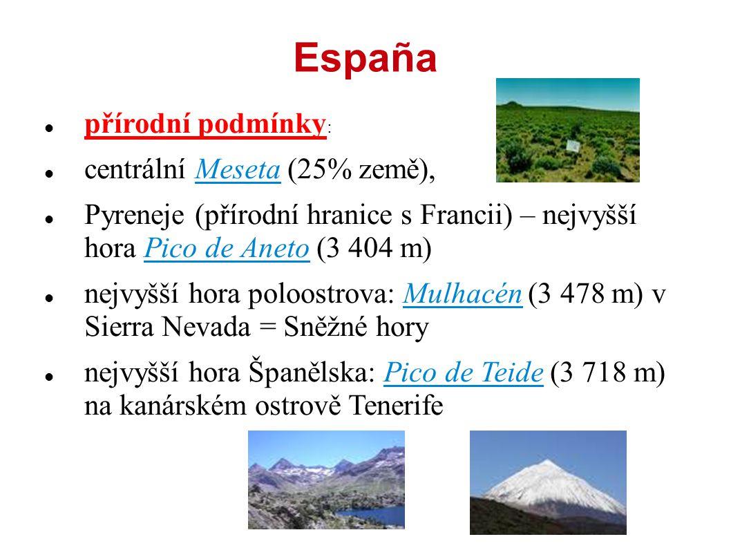 España přírodní podmínky : centrální Meseta (25% země), Pyreneje (přírodní hranice s Francii) – nejvyšší hora Pico de Aneto (3 404 m) nejvyšší hora poloostrova: Mulhacén (3 478 m) v Sierra Nevada = Sněžné hory nejvyšší hora Španělska: Pico de Teide (3 718 m) na kanárském ostrově Tenerife