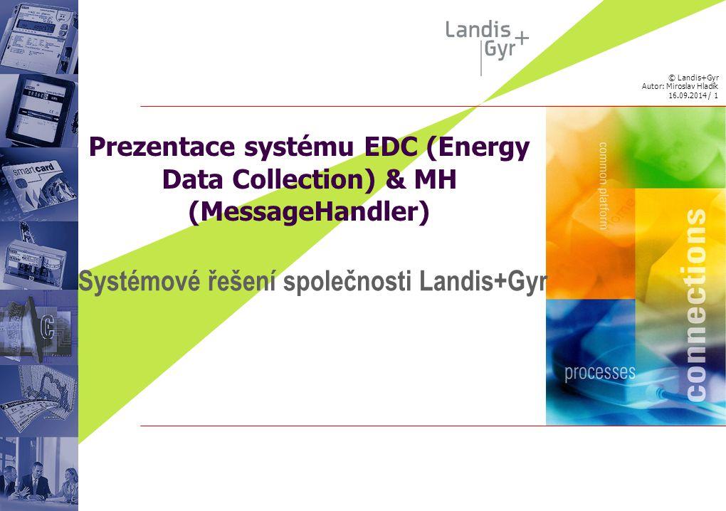 © Landis+Gyr Autor: Miroslav Hladík 16.09.2014 / 2 OBSAH PŘEDNÁŠKY 1.Systém EDC (Energy Data Collection) 2.Aplikace MH (MessageHandler) 3.Komunikační jednotky a doplňkový HW 4.Model ASP (Application Service Provider)
