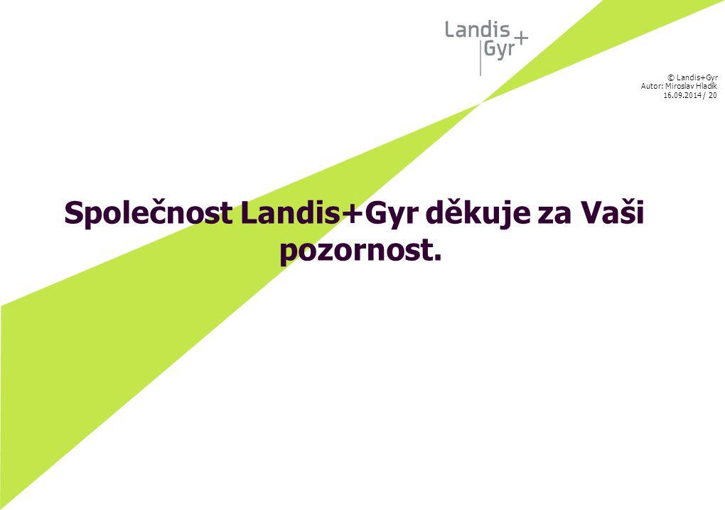 © Landis+Gyr Autor: Miroslav Hladík 16.09.2014 / 20 Společnost Landis+Gyr děkuje za Vaši pozornost.
