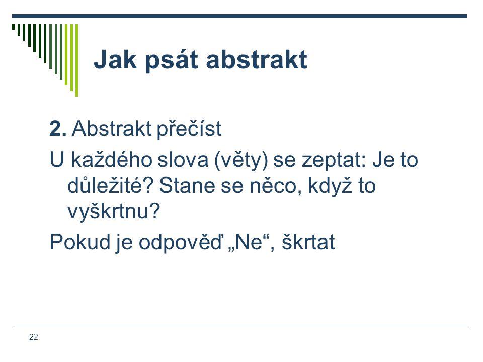 22 Jak psát abstrakt 2. Abstrakt přečíst U každého slova (věty) se zeptat: Je to důležité.