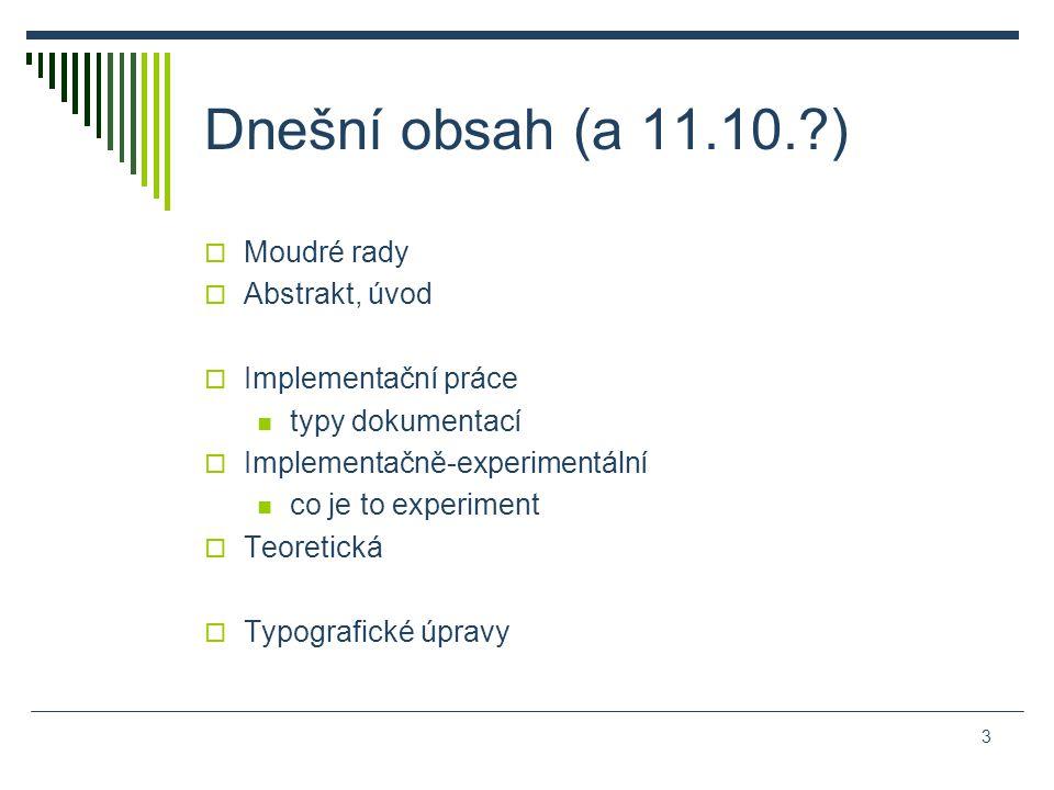 Dnešní obsah (a 11.10. )  Moudré rady  Abstrakt, úvod  Implementační práce typy dokumentací  Implementačně-experimentální co je to experiment  Teoretická  Typografické úpravy 3