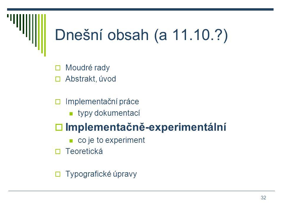 Dnešní obsah (a 11.10. )  Moudré rady  Abstrakt, úvod  Implementační práce typy dokumentací  Implementačně-experimentální co je to experiment  Teoretická  Typografické úpravy 32