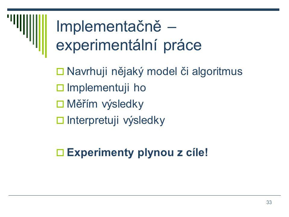 Implementačně – experimentální práce  Navrhuji nějaký model či algoritmus  Implementuji ho  Měřím výsledky  Interpretuji výsledky  Experimenty plynou z cíle.