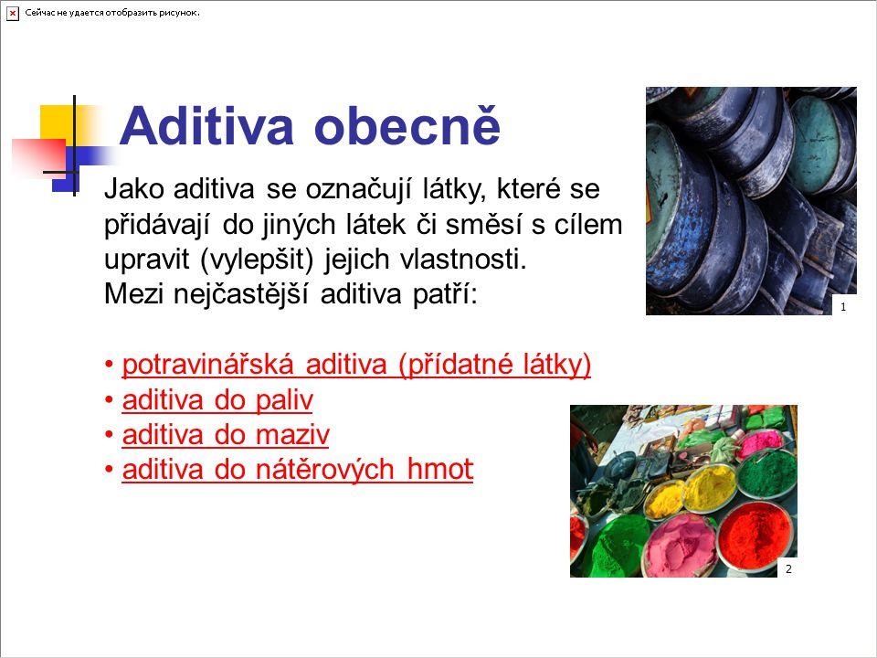 Aditiva obecně Jako aditiva se označují látky, které se přidávají do jiných látek či směsí s cílem upravit (vylepšit) jejich vlastnosti. Mezi nejčastě