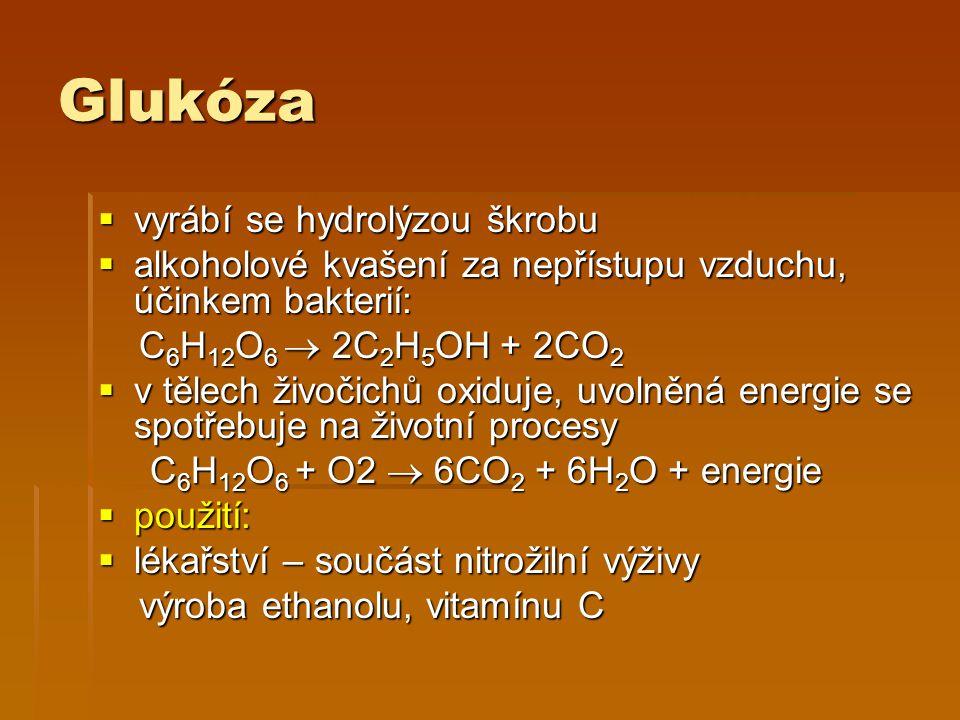 Glukóza  vyrábí se hydrolýzou škrobu  alkoholové kvašení za nepřístupu vzduchu, účinkem bakterií: C 6 H 12 O 6  2C 2 H 5 OH + 2CO 2 C 6 H 12 O 6 