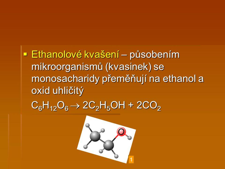  Ethanolové kvašení – působením mikroorganismů (kvasinek) se monosacharidy přeměňují na ethanol a oxid uhličitý C 6 H 12 O 6  2C 2 H 5 OH + 2CO 2 C