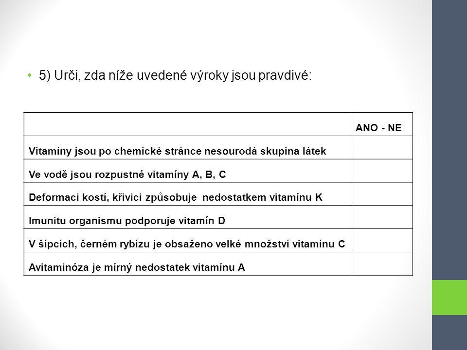 5) Urči, zda níže uvedené výroky jsou pravdivé: ANO - NE Vitamíny jsou po chemické stránce nesourodá skupina látek Ve vodě jsou rozpustné vitamíny A,
